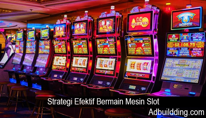 Strategi Efektif Bermain Mesin Slot